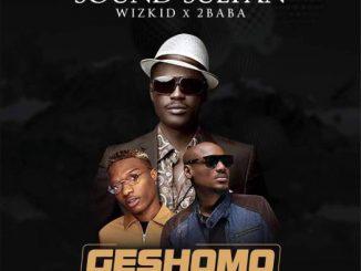 Sound Sultan - Geshomo Ft. Wizkid & 2Baba