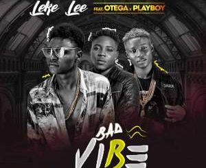Leke Lee - Bad Vibe ft. Otega x Playboi